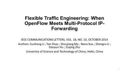 Flexible Traffic Engineering: When OpenFlow Meets Multi-Protocol IP- Forwarding IEEE COMMUNICATIONS LETTERS, VOL. 18, NO. 10, OCTOBER 2014 Authors: Suoheng.
