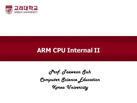 ARM CPU Internal II Prof. Taeweon Suh Computer Science Education Korea University.