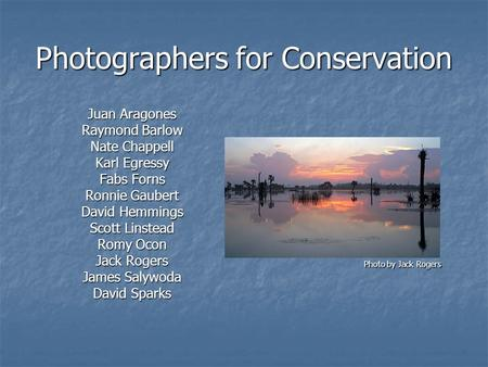 Photographers for <strong>Conservation</strong> Juan Aragones Raymond Barlow Nate Chappell Karl Egressy Fabs Forns Ronnie Gaubert David Hemmings Scott Linstead Romy Ocon.