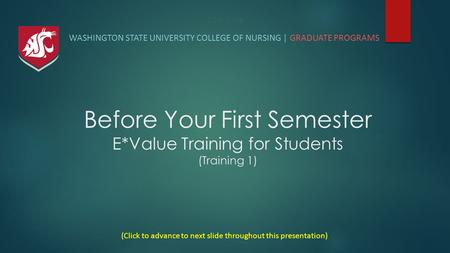 Title Slide WASHINGTON STATE UNIVERSITY COLLEGE OF NURSING | GRADUATE PROGRAMS (Click to advance to next slide throughout this presentation) Before Your.