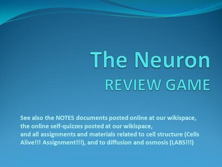 The Neuron REVIEW GAME See also the NOTES documents posted online at our wikispace, the online self-quizzes posted at our wikispace, and all assignments.