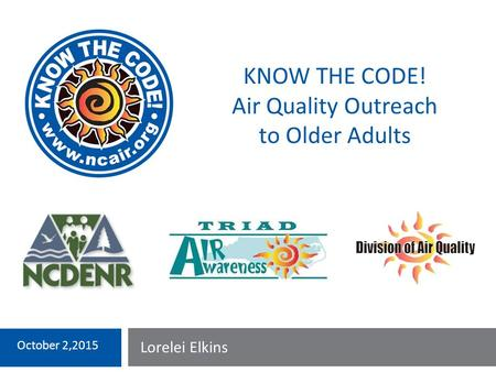 Lorelei Elkins October 2,2015 KNOW THE CODE! Air Quality Outreach to Older Adults.