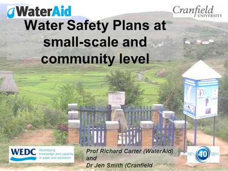 Water Safety Plans at small-scale and community level Prof Richard Carter (WaterAid) and Dr Jen Smith (Cranfield University)