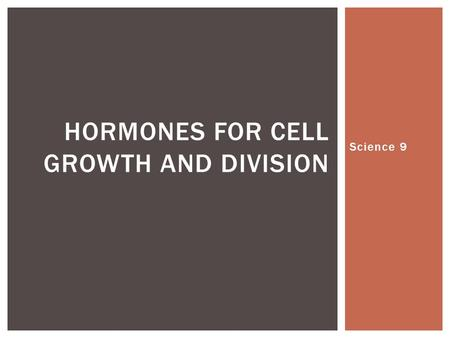 Science 9 HORMONES FOR CELL GROWTH AND DIVISION.  Cell growth and cell division are important for understanding differences between organisms of the.