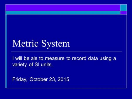 Metric System I will be ale to measure to record data using a variety of SI units. Monday, April 24, 2017.