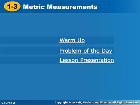 Course 2 1-3 Metric Measurements 1-3 Metric Measurements Course 2 Warm Up Warm Up Problem of the Day Problem of the Day Lesson Presentation Lesson Presentation.
