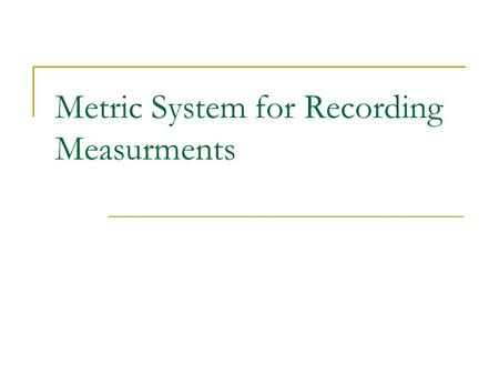 Metric System for Recording Measurments. Why do we use a standard system? So that measurements can be consistent among people from all over the world.