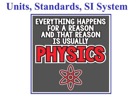 Units, Standards, SI System. All measured physical quantities have units. Units are VITAL in physics!! In this course (& in most of the modern world,