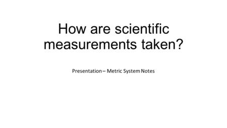 How are scientific measurements taken? Presentation – Metric System Notes.