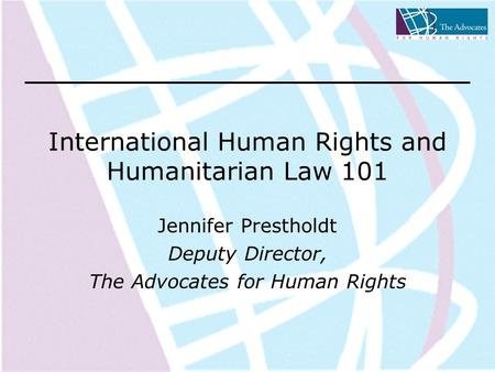 International Human Rights and Humanitarian Law 101 Jennifer Prestholdt Deputy Director, The Advocates for Human Rights.