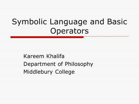 Symbolic Language and Basic Operators Kareem Khalifa Department of Philosophy Middlebury College.