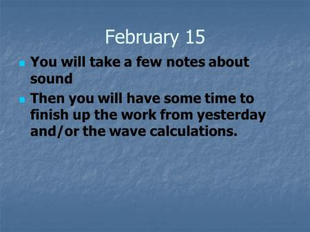 February 15 You will take a few notes about sound Then you will have some time to finish up the work from yesterday and/or the wave calculations.