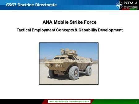 11 UNCLASSIFIED//REL TO NATO/ISAF/GIRoA ANA Mobile Strike Force Tactical Employment Concepts & Capability Development GSG7 Doctrine Directorate.