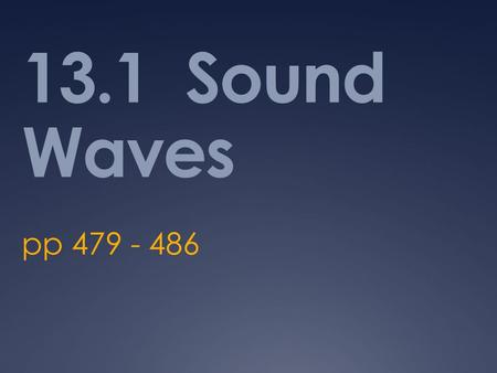 13.1 Sound Waves pp 479 - 486. Essential Questions  How do we perceive sound?  What conditions change the way in which we perceive sound?