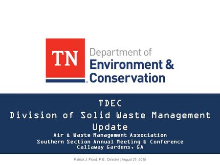 TDEC Division of Solid Waste Management Update Air & Waste Management Association Southern Section Annual Meeting & Conference Callaway Gardens, GA Patrick.
