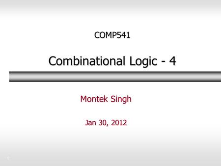 1 COMP541 Combinational Logic - 4 Montek Singh Jan 30, 2012.
