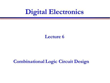 Digital Electronics Lecture 6 Combinational Logic Circuit Design.