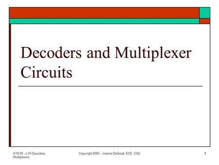 9/15/09 - L15 Decoders, Multiplexers Copyright 2009 - Joanne DeGroat, ECE, OSU1 Decoders and Multiplexer Circuits.