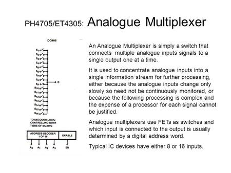 PH4705/ET4305: Analogue Multiplexer An Analogue Multiplexer is simply a switch that connects multiple analogue inputs signals to a single output one at.