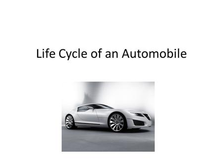 Life Cycle of an Automobile. Design An automobile begins its life in the design process There are usually 13 different aspects of engineering Time and.