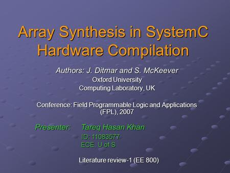 Array Synthesis in SystemC Hardware Compilation Authors: J. Ditmar and S. McKeever Oxford University Computing Laboratory, UK Conference: Field Programmable.