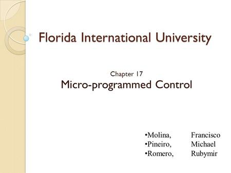 Florida International University Chapter 17 Micro-programmed Control Molina, Francisco Pineiro, Michael Romero, Rubymir.