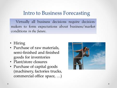 Intro to Business Forecasting Virtually all business decisions require decision- makers to form expectations about business/market conditions in the future.