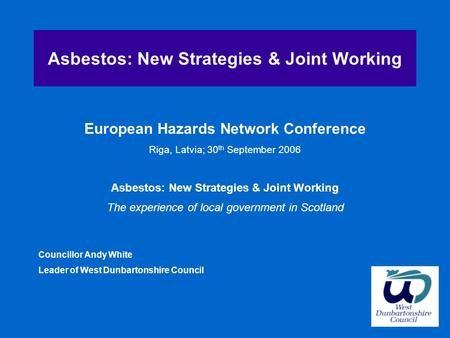 Asbestos: New Strategies & Joint Working European Hazards Network Conference Riga, Latvia; 30 th September 2006 Asbestos: New Strategies & Joint Working.
