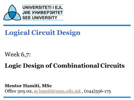Logical Circuit Design Week 6,7: Logic Design of Combinational Circuits Mentor Hamiti, MSc Office 305.02,