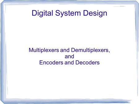 Digital System Design Multiplexers and Demultiplexers, and Encoders and Decoders.
