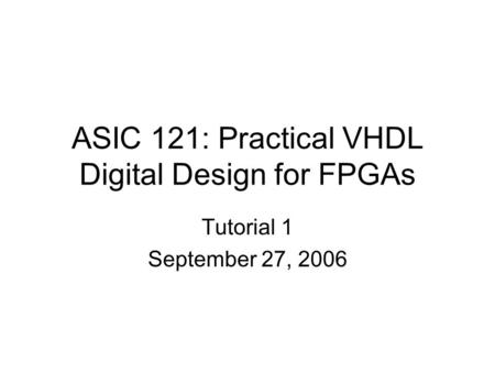 ASIC 121: Practical VHDL Digital Design for FPGAs Tutorial 1 September 27, 2006.