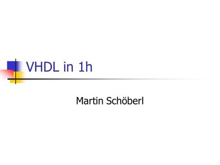 VHDL in 1h Martin Schöberl. AK: JVMHWVHDL2 VHDL /= C, Java,… Think in hardware All constructs run concurrent Different from software programming Forget.