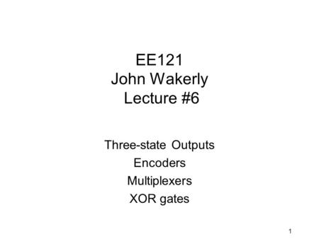 1 EE121 John Wakerly Lecture #6 Three-state Outputs Encoders Multiplexers XOR gates.
