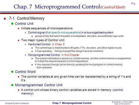 Computer System Architecture © Korea Univ. of Tech. & Edu. Dept. of Info. & Comm. Chap. 7 Microprogrammed Control 7-1 Chap. 7 Microprogrammed Control (Control.