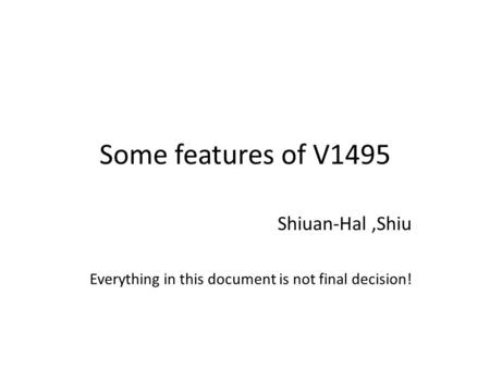 Some features of V1495 Shiuan-Hal,Shiu Everything in this document is not final decision!