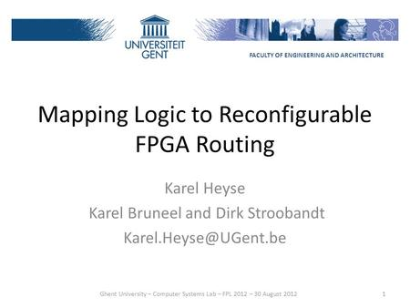 Mapping Logic to Reconfigurable FPGA Routing Karel Heyse Karel Bruneel and Dirk Stroobandt 1 FACULTY OF ENGINEERING AND ARCHITECTURE.