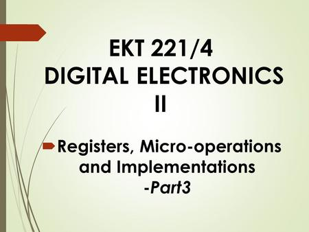 EKT 221/4 DIGITAL ELECTRONICS II  Registers, Micro-operations and Implementations - Part3.