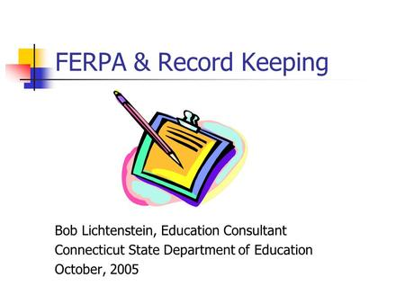 FERPA & Record Keeping Bob Lichtenstein, Education Consultant Connecticut State Department of Education October, 2005.