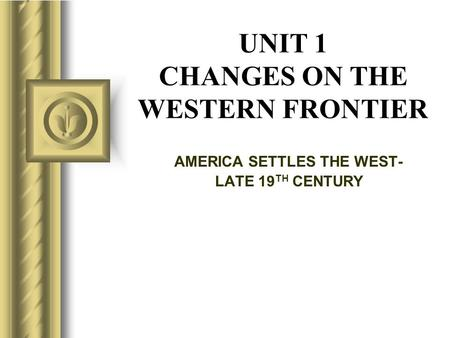UNIT 1 CHANGES ON THE WESTERN FRONTIER AMERICA SETTLES THE WEST- LATE 19 TH CENTURY.