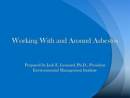 Working With and Around Asbestos Prepared by Jack E. Leonard, Ph.D., President Environmental Management Institute.