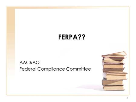 "1 FERPA?? AACRAO Federal Compliance Committee. 2 FAMILY EDUCATIONAL RIGHTS AND PRIVACY ACT OF 1974 ""A Federal Law designed to protect the privacy of education."