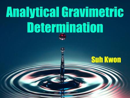 Analytical Gravimetric Determination Suh Kwon. Purpose To measure the number of a given substance in a solution by precipitation, filtration, drying,