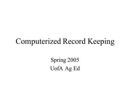 Computerized Record Keeping Spring 2005 UofA Ag Ed.