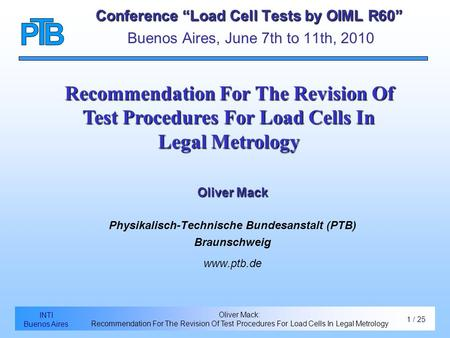 1 / 24 Introduction Eccentricity effects INTI Buenos Aires Oliver Mack: Recommendation For The Revision Of Test Procedures For Load Cells In Legal Metrology.