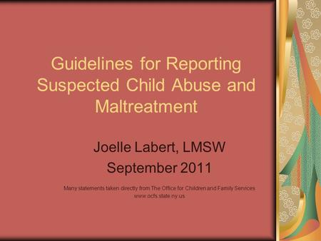 Guidelines for Reporting Suspected Child Abuse and Maltreatment Joelle Labert, LMSW September 2011 Many statements taken directly from The Office for Children.