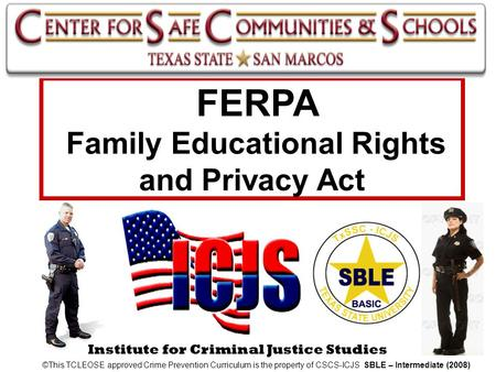 Institute for Criminal Justice Studies FERPA Family Educational Rights and Privacy Act ©This TCLEOSE approved Crime Prevention Curriculum is the property.