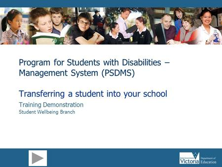 Program for Students with Disabilities – Management System (PSDMS) Transferring a student into your school Training Demonstration Student Wellbeing Branch.