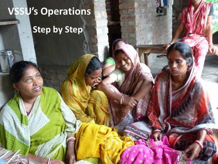 VSSU's Operations Step by Step. VSSU's 15 Microfinance Branches operate… in 379 villages and 41 markets across 9 blocks in South 24 Parganas district.