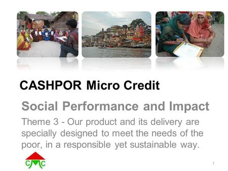 CASHPOR Micro Credit Social Performance and Impact Theme 3 - Our product and its delivery are specially designed to meet the needs of the poor, in a responsible.