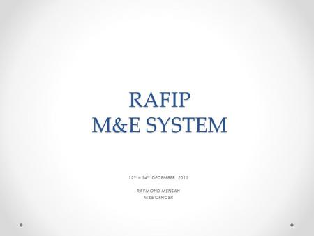 RAFIP M&E SYSTEM 12 TH – 14 TH DECEMBER, 2011 RAYMOND MENSAH M&E OFFICER.